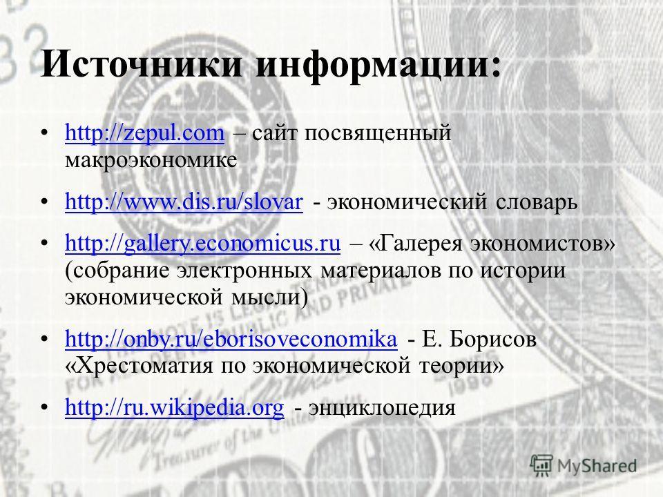 Источники информации: http://zepul.com – сайт посвященный макроэкономикеhttp://zepul.com http://www.dis.ru/slovar - экономический словарьhttp://www.dis.ru/slovar http://gallery.economicus.ru – «Галерея экономистов» (собрание электронных материалов по
