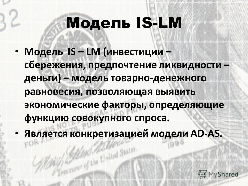 Модель IS-LM Модель IS – LM (инвестиции – сбережения, предпочтение ликвидности – деньги) – модель товарно-денежного равновесия, позволяющая выявить экономические факторы, определяющие функцию совокупного спроса. Является конкретизацией модели AD-AS.