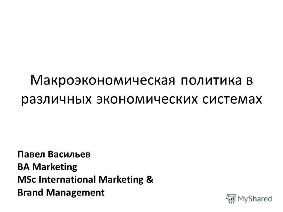 Макроэкономическая политика в различных экономических системах Павел Васильев BA Marketing MSc International Marketing & Brand Management