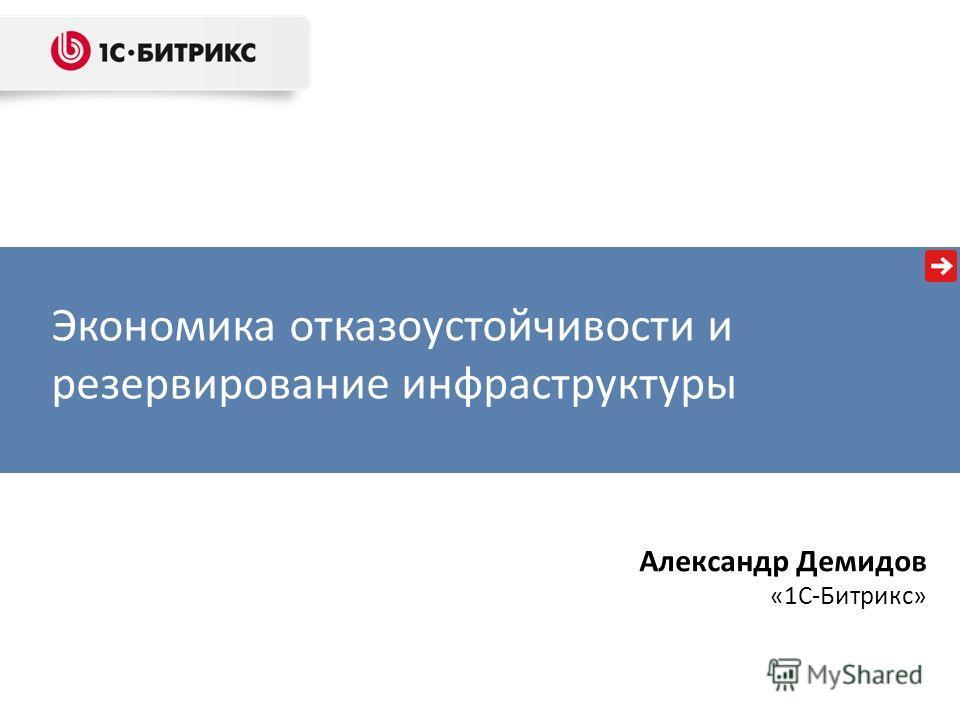 Экономика отказоустойчивости и резервирование инфраструктуры Александр Демидов «1С-Битрикс»