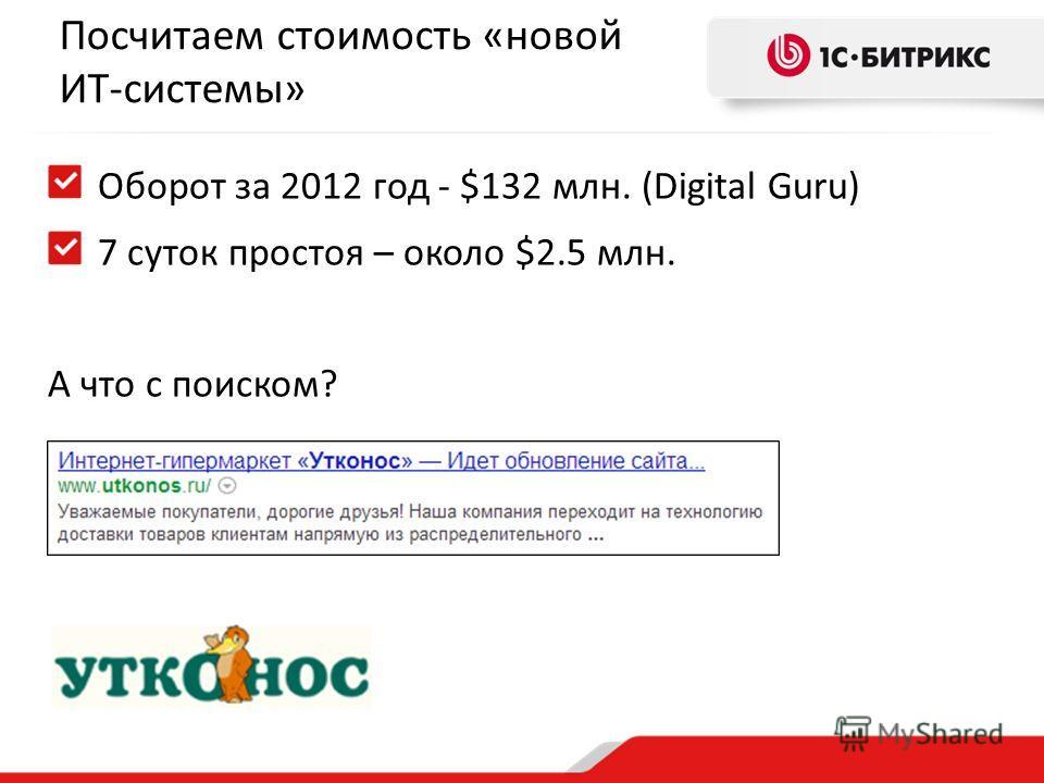 Посчитаем стоимость «новой ИТ-системы» Оборот за 2012 год - $132 млн. (Digital Guru) 7 суток простоя – около $2.5 млн. А что с поиском?