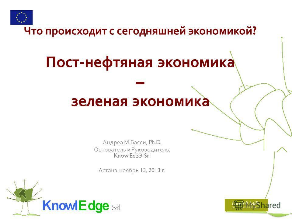 Что происходит с сегодняшней экономикой ? Пост - нефтяная экономика – зеленая экономика Андреа М. Басси, Ph.D. Основатель и Руководитель, KnowlEd ЗЭ Srl Астана, ноябрь 13, 2013 г.