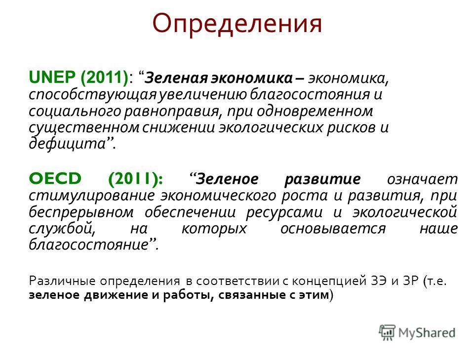 Определения UNEP (2011): Зеленая экономика – экономика, способствующая увеличению благосостояния и социального равноправия, при одновременном существенном снижении экологических рисков и дефицита. OECD (2011): Зеленое развитие означает стимулирование