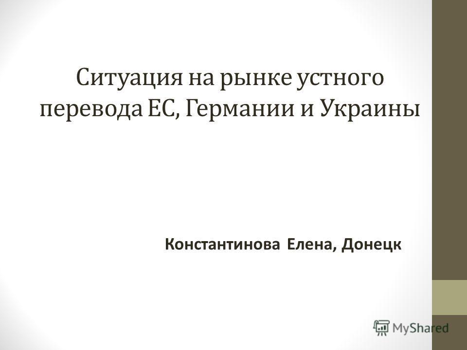 Ситуация на рынке устного перевода ЕС, Германии и Украины Константинова Елена, Донецк