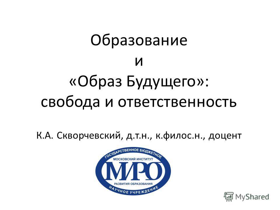 Образование и «Образ Будущего»: свобода и ответственность К.А. Скворчевский, д.т.н., к.филос.н., доцент