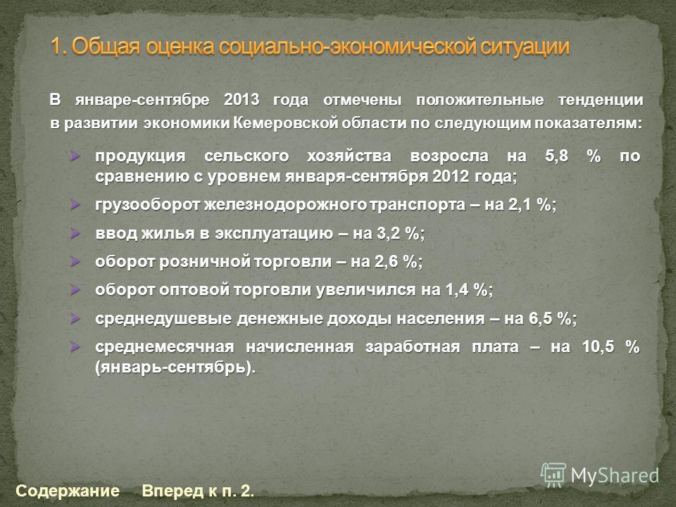 В январе-сентябре 2013 года отмечены положительные тенденции в развитии экономики Кемеровской области по следующим показателям: СодержаниеВперед к п. 2. продукция сельского хозяйства возросла на 5,8 % по сравнению с уровнем января-сентября 2012 года;