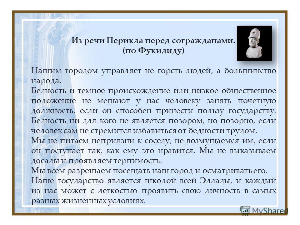 Из речи Перикла перед согражданами. (по Фукидиду) Нашим городом управляет не горсть людей, а большинство народа. Бедность и темное происхождение или низкое общественное положение не мешают у нас человеку занять почетную должность, если он способен пр