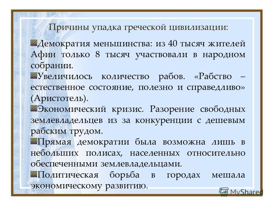 Причины упадка греческой цивилизации: Демократия меньшинства: из 40 тысяч жителей Афин только 8 тысяч участвовали в народном собрании. Увеличилось количество рабов. «Рабство – естественное состояние, полезно и справедливо» (Аристотель). Экономический