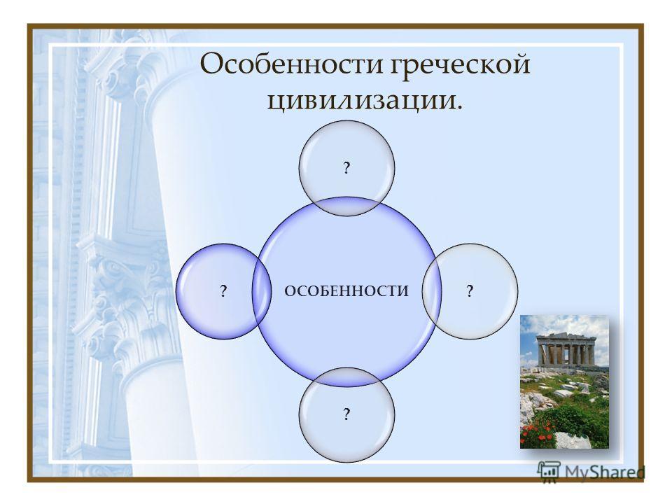 Особенности греческой цивилизации. ОСОБЕННОСТИ ????