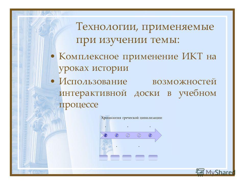 Технологии, применяемые при изучении темы: Комплексное применение ИКТ на уроках истории Использование возможностей интерактивной доски в учебном процессе