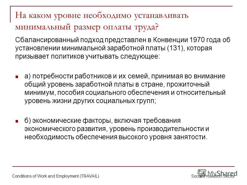 Conditions of Work and Employment (TRAVAIL) Social Protection Sector Сбалансированный подход представлен в Конвенции 1970 года об установлении минимальной заработной платы (131), которая призывает политиков учитывать следующее: а) потребности работни