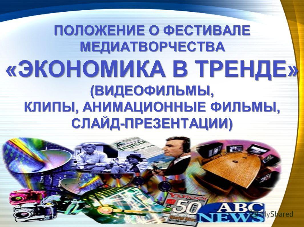 ПОЛОЖЕНИЕ О ФЕСТИВАЛЕ МЕДИАТВОРЧЕСТВА «ЭКОНОМИКА В ТРЕНДЕ» (ВИДЕОФИЛЬМЫ, КЛИПЫ, АНИМАЦИОННЫЕ ФИЛЬМЫ, СЛАЙД-ПРЕЗЕНТАЦИИ)