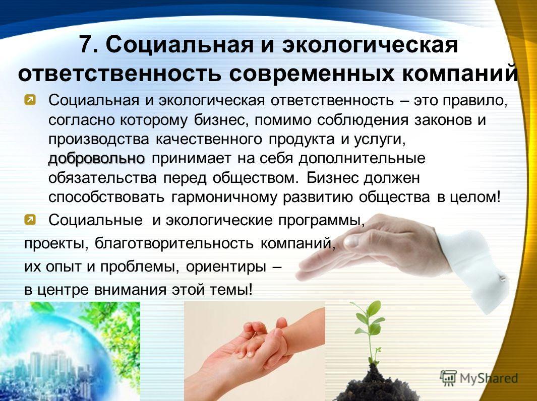 7. Социальная и экологическая ответственность современных компаний добровольно Социальная и экологическая ответственность – это правило, согласно которому бизнес, помимо соблюдения законов и производства качественного продукта и услуги, добровольно п