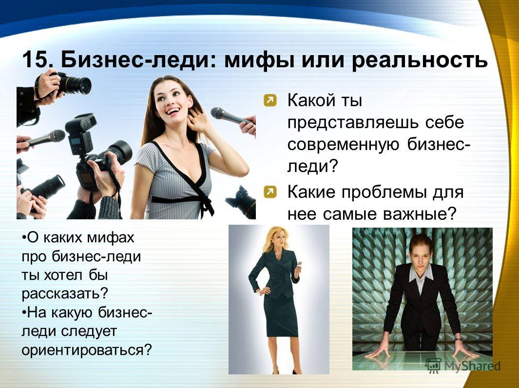 15. Бизнес-леди: мифы или реальность Какой ты представляешь себе современную бизнес- леди? Какие проблемы для нее самые важные? О каких мифах про бизнес-леди ты хотел бы рассказать? На какую бизнес- леди следует ориентироваться?