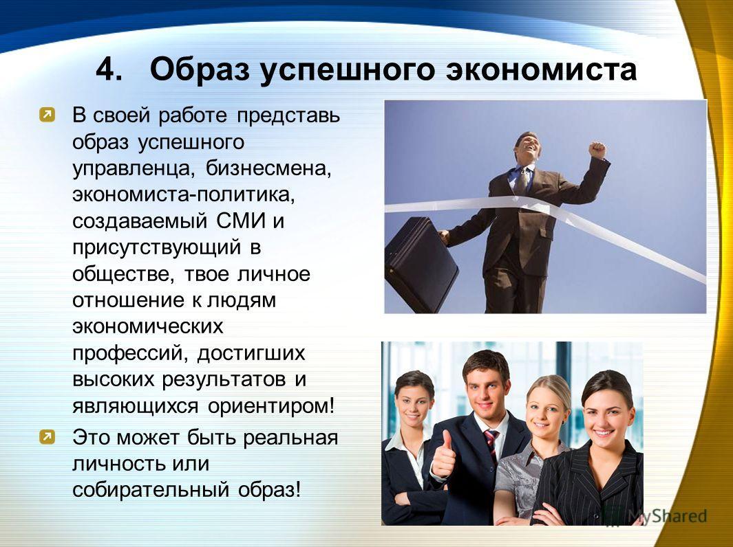 4. 4.Образ успешного экономиста В своей работе представь образ успешного управленца, бизнесмена, экономиста-политика, создаваемый СМИ и присутствующий в обществе, твое личное отношение к людям экономических профессий, достигших высоких результатов и