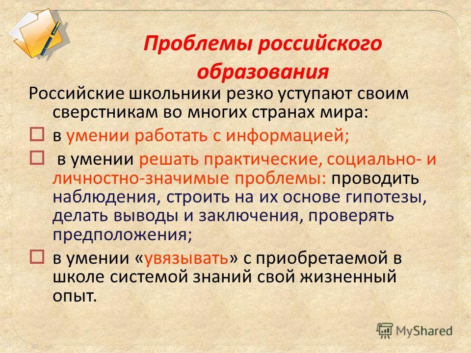 Российские школьники резко уступают своим сверстникам во многих странах мира: в умении работать с информацией; в умении решать практические, социально- и личностно-значимые проблемы: проводить наблюдения, строить на их основе гипотезы, делать выводы