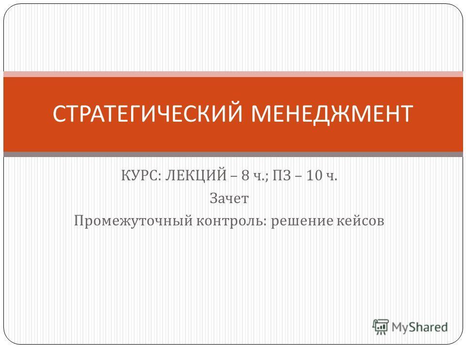 КУРС : ЛЕКЦИЙ – 8 ч.; ПЗ – 10 ч. Зачет Промежуточный контроль : решение кейсов СТРАТЕГИЧЕСКИЙ МЕНЕДЖМЕНТ