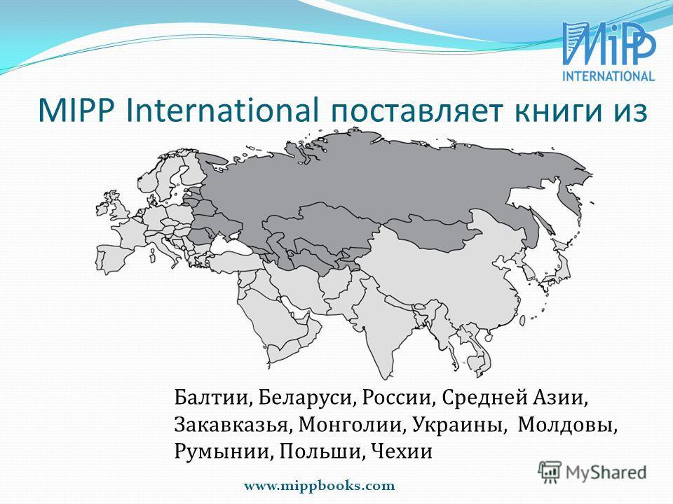MIPP International поставляет книги из www.mippbooks.com Балтии, Беларуси, России, Средней Азии, Закавказья, Монголии, Украины, Молдовы, Румынии, Польши, Чехии