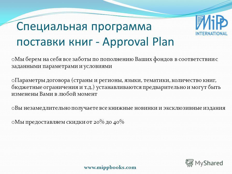 Специальная программа поставки книг - Approval Plan www.mippbooks.com o Мы берем на себя все заботы по пополнению Ваших фондов в соответствии с заданными параметрами и условиями o Параметры договора (страны и регионы, языки, тематики, количество книг