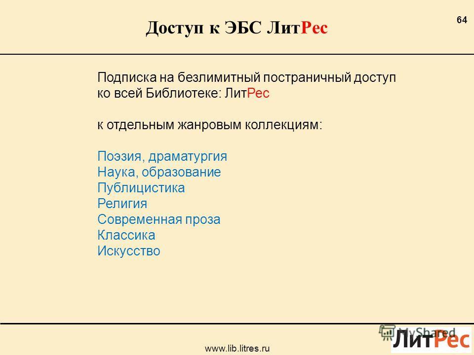 Доступ к ЭБС ЛитРес 64 www.lib.litres.ru Подписка на безлимитный постраничный доступ ко всей Библиотеке: ЛитРес к отдельным жанровым коллекциям: Поэзия, драматургия Наука, образование Публицистика Религия Современная проза Классика Искусство