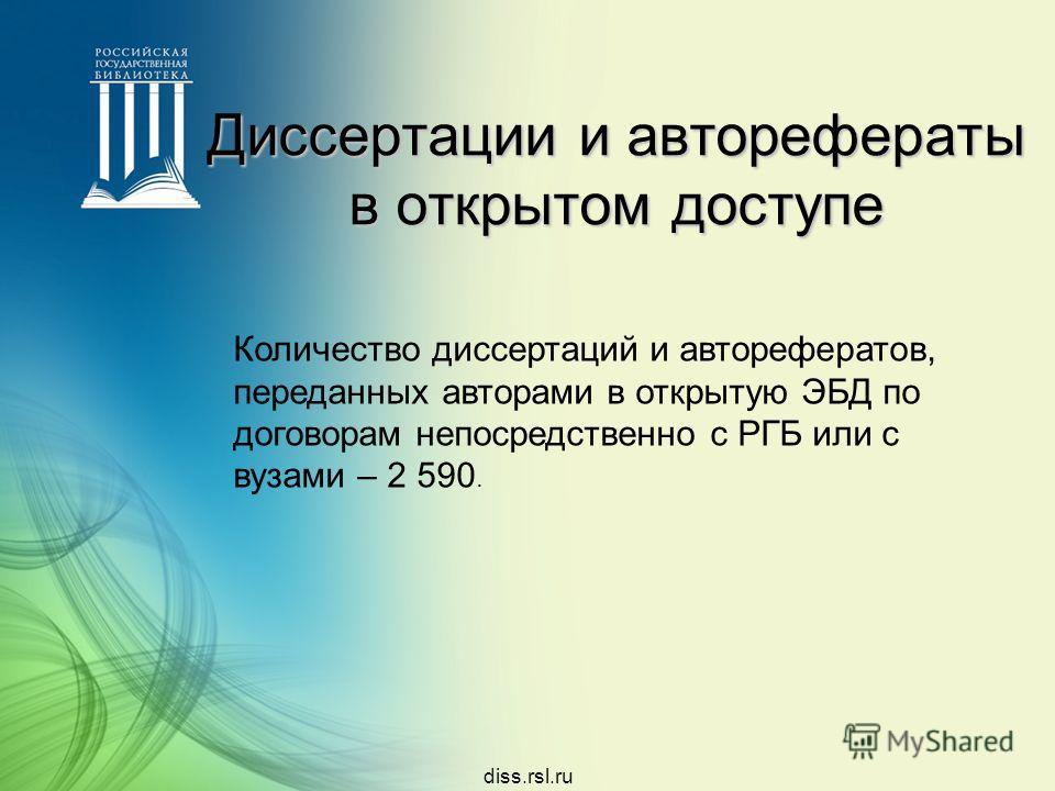 diss.rsl.ru Диссертации и авторефераты в открытом доступе Количество диссертаций и авторефератов, переданных авторами в открытую ЭБД по договорам непосредственно с РГБ или с вузами – 2 590.
