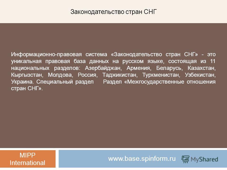 Законодательство стран СНГ MIPP International www.base.spinform.ru Информационно-правовая система «Законодательство стран СНГ» - это уникальная правовая база данных на русском языке, состоящая из 11 национальных разделов: Азербайджан, Армения, Белару