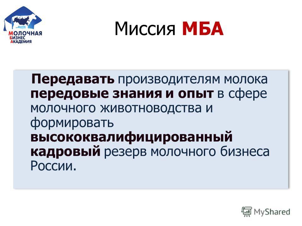 Миссия МБА Передавать производителям молока передовые знания и опыт в сфере молочного животноводства и формировать высококвалифицированный кадровый резерв молочного бизнеса России.