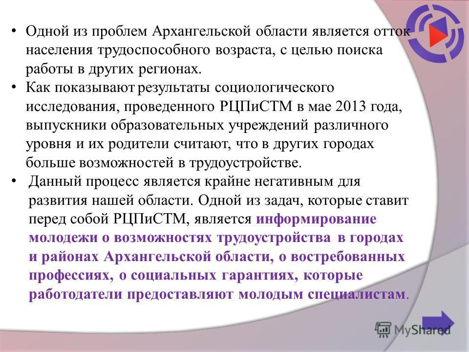 Одной из проблем Архангельской области является отток населения трудоспособного возраста, с целью поиска работы в других регионах. Как показывают результаты социологического исследования, проведенного РЦПиСТМ в мае 2013 года, выпускники образовательн