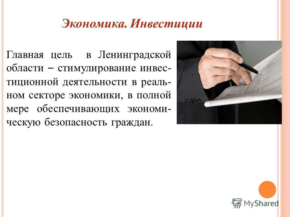 Экономика. Инвестиции Главная цель в Ленинградской области – стимулирование инвес- тиционной деятельности в реаль- ном секторе экономики, в полной мере обеспечивающих экономи- ческую безопасность граждан.