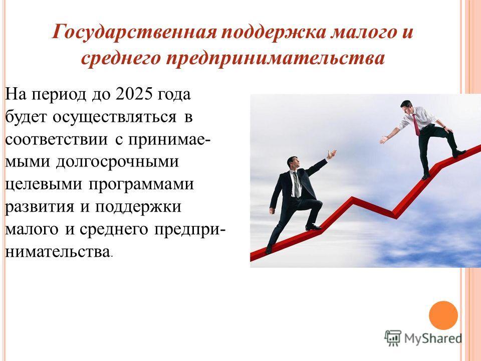 На период до 2025 года будет осуществляться в соответствии с принимае- мыми долгосрочными целевыми программами развития и поддержки малого и среднего предпри- нимательства. Государственная поддержка малого и среднего предпринимательства