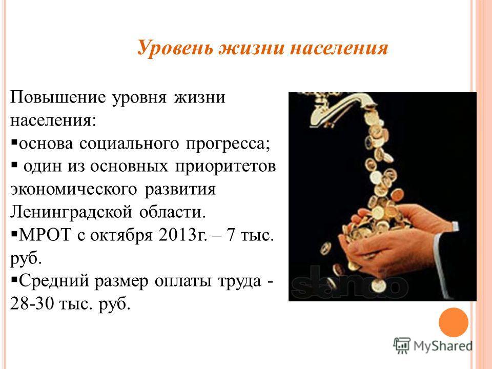 Повышение уровня жизни населения: основа социального прогресса; один из основных приоритетов экономического развития Ленинградской области. МРОТ с октября 2013г. – 7 тыс. руб. Средний размер оплаты труда - 28-30 тыс. руб. Уровень жизни населения