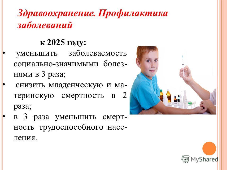 Здравоохранение. Профилактика заболеваний к 2025 году: уменьшить заболеваемость социально-значимыми болез- нями в 3 раза; снизить младенческую и ма- теринскую смертность в 2 раза; в 3 раза уменьшить смерт- ность трудоспособного насе- ления.