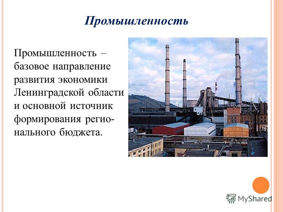 Промышленность Промышленность – базовое направление развития экономики Ленинградской области и основной источник формирования регио- нального бюджета.