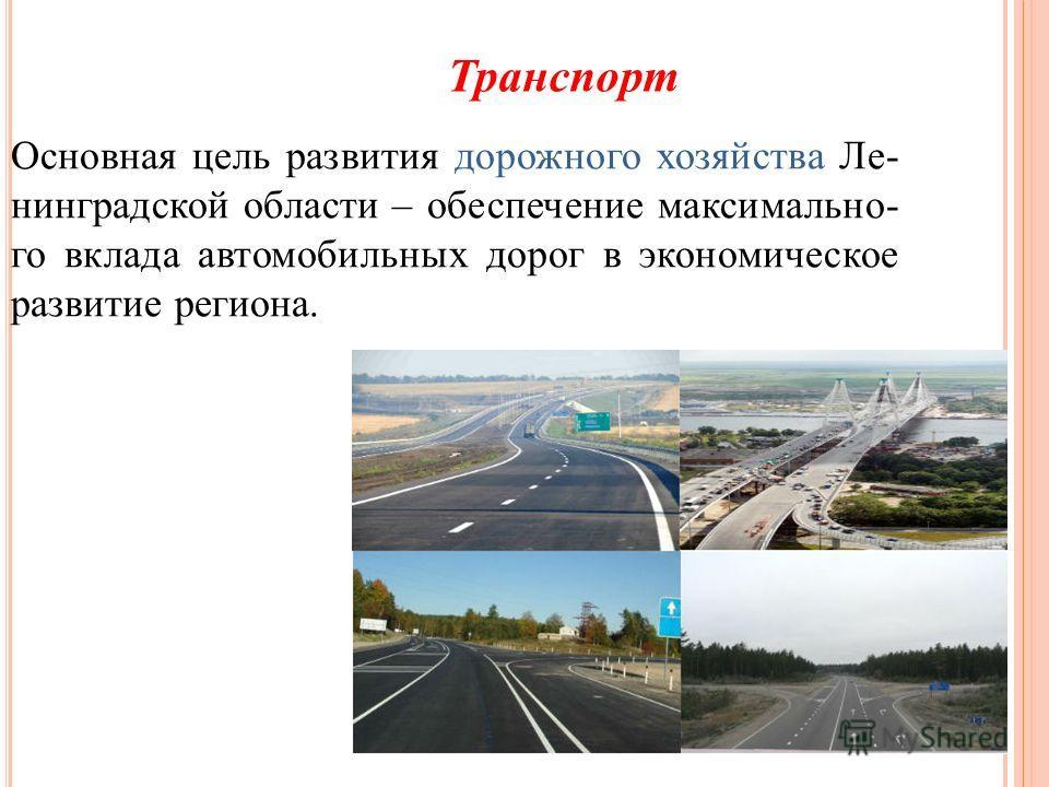 Транспорт Основная цель развития дорожного хозяйства Ле- нинградской области – обеспечение максимально- го вклада автомобильных дорог в экономическое развитие региона.
