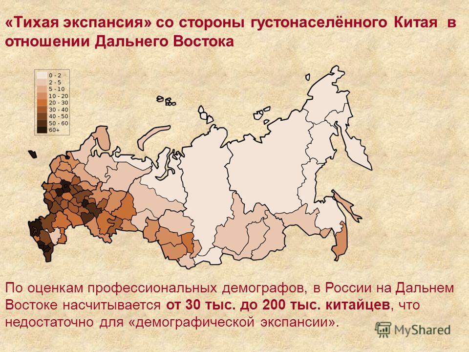 «Тихая экспансия» со стороны густонаселённого Китая в отношении Дальнего Востока По оценкам профессиональных демографов, в России на Дальнем Востоке насчитывается от 30 тыс. до 200 тыс. китайцев, что недостаточно для «демографической экспансии».