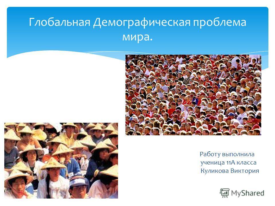 Работу выполнила ученица 11А класса Куликова Виктория Глобальная Демографическая проблема мира.