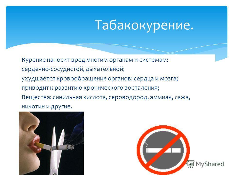 Курение наносит вред многим органам и системам: сердечно-сосудистой, дыхательной; ухудшается кровообращение органов: сердца и мозга; приводит к развитию хронического воспаления; Вещества: синильная кислота, сероводород, аммиак, сажа, никотин и другие