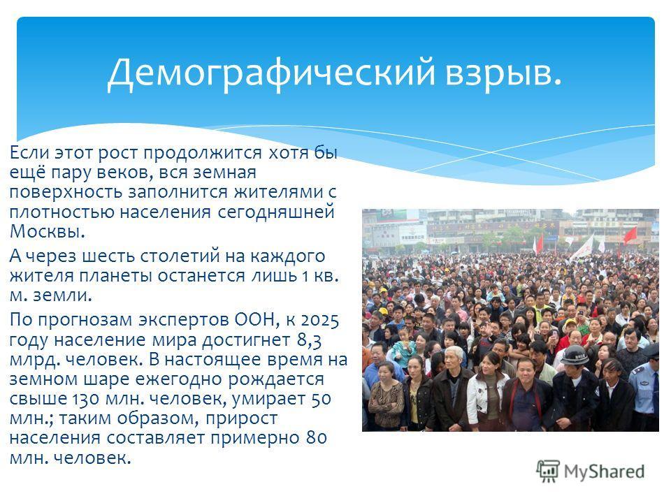 Если этот рост продолжится хотя бы ещё пару веков, вся земная поверхность заполнится жителями с плотностью населения сегодняшней Москвы. А через шесть столетий на каждого жителя планеты останется лишь 1 кв. м. земли. По прогнозам экспертов ООН, к 202