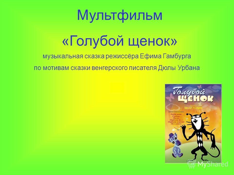 Мультфильм «Голубой щенок» музыкальная сказка режиссёра Ефима Гамбурга по мотивам сказки венгерского писателя Дюлы Урбана