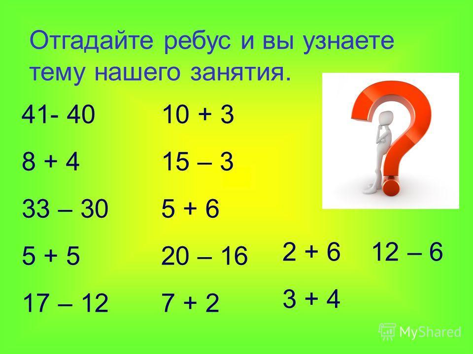 Отгадайте ребус и вы узнаете тему нашего занятия. 41- 40 10 + 3 8 + 4 15 – 3 33 – 30 5 + 6 5 + 5 20 – 16 17 – 12 7 + 2 2 + 6 12 – 6 3 + 4