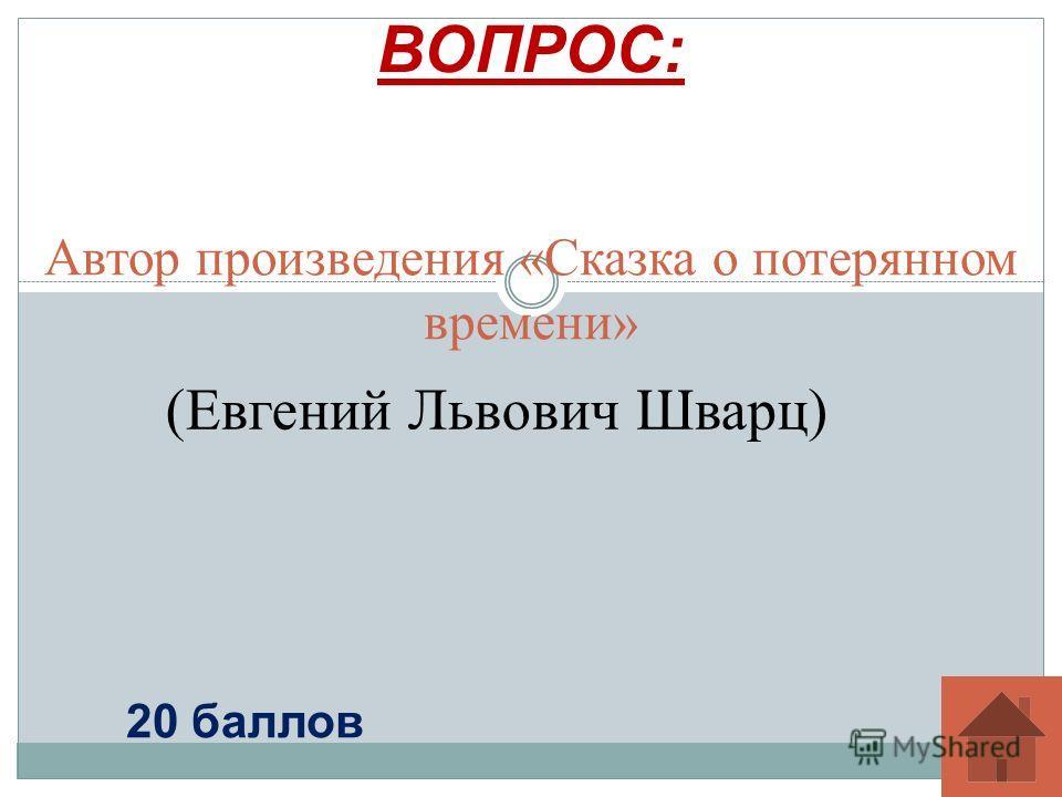 Автор произведения «Сказка о потерянном времени» ВОПРОС: 20 баллов (Евгений Львович Шварц)