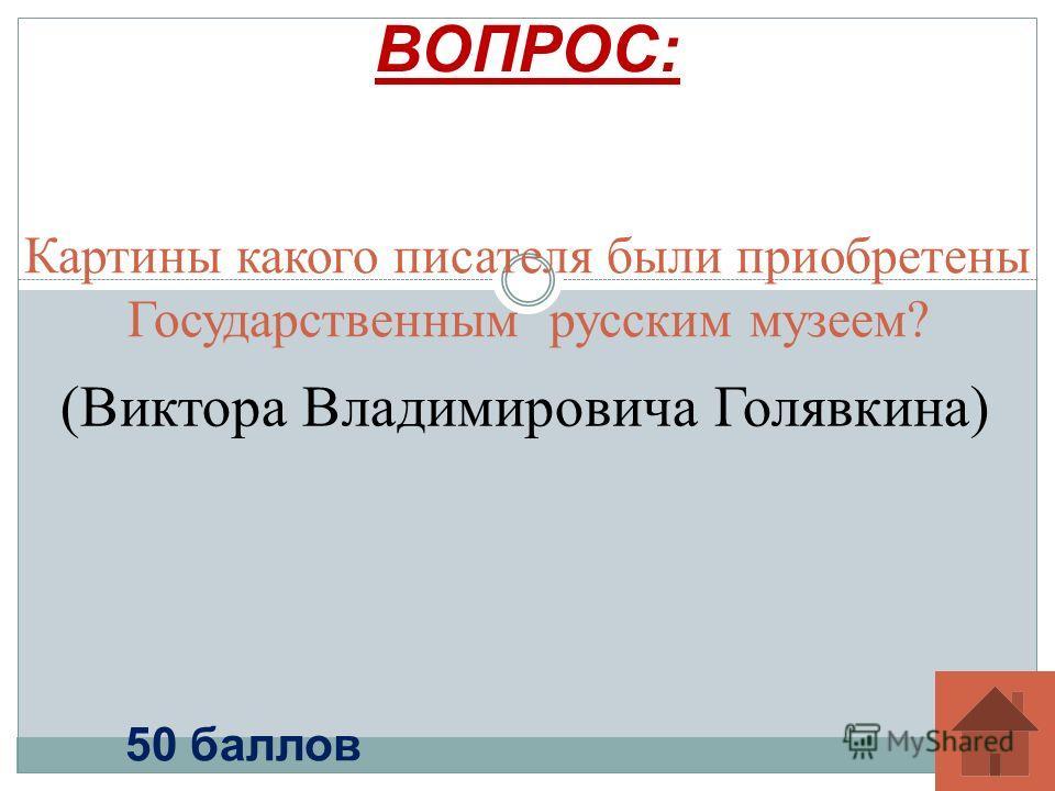 Картины какого писателя были приобретены Государственным русским музеем? ВОПРОС: 50 баллов (Виктора Владимировича Голявкина)