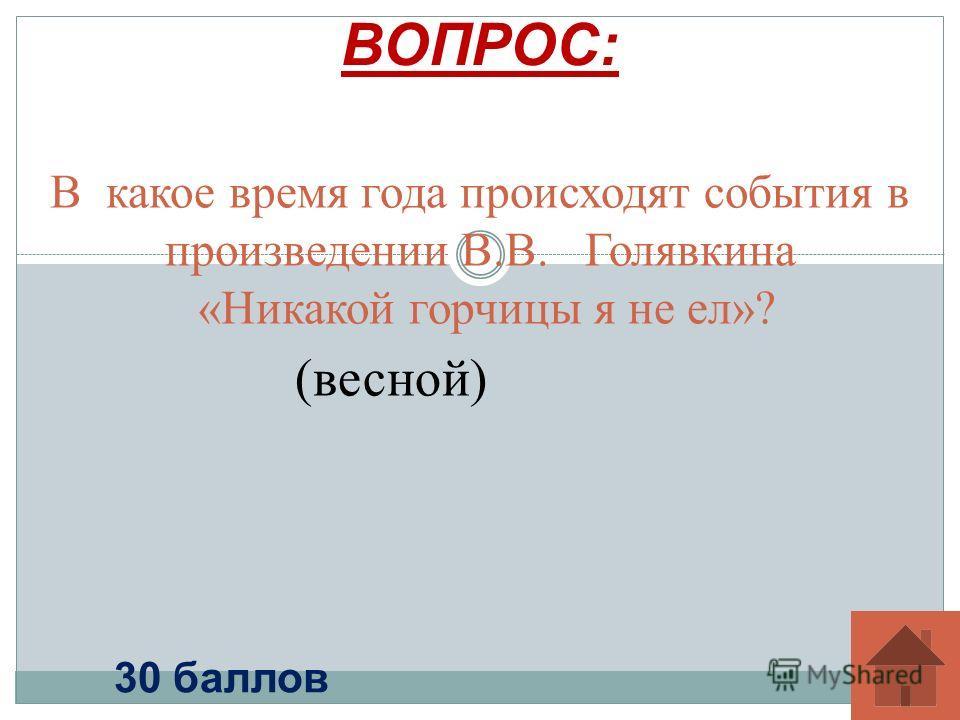 В какое время года происходят события в произведении В.В. Голявкина «Никакой горчицы я не ел»? ВОПРОС: 30 баллов (весной)