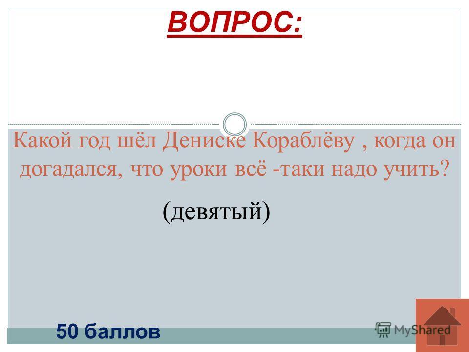 Какой год шёл Дениске Кораблёву, когда он догадался, что уроки всё -таки надо учить? ВОПРОС: 50 баллов (девятый)
