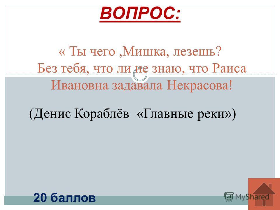 « Ты чего,Мишка, лезешь? Без тебя, что ли не знаю, что Раиса Ивановна задавала Некрасова! ВОПРОС: 20 баллов (Денис Кораблёв «Главные реки»)