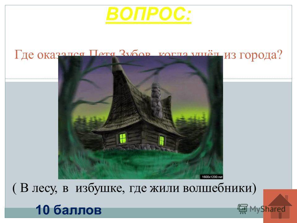 Где оказался Петя Зубов, когда ушёл из города? ВОПРОС: 10 баллов ( В лесу, в избушке, где жили волшебники)