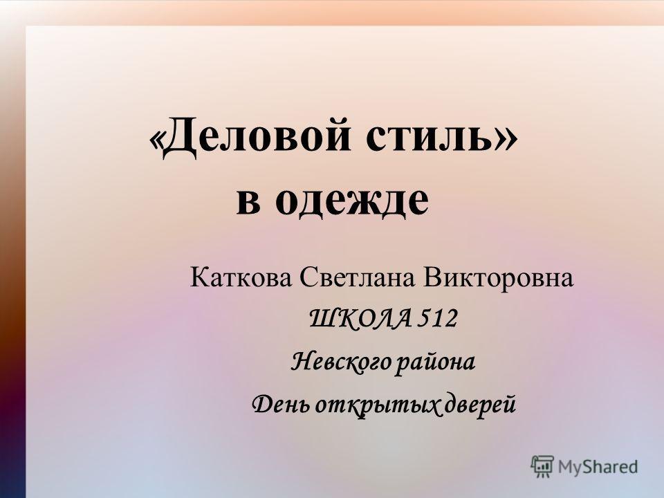 « Деловой стиль» в одежде Каткова Светлана Викторовна ШКОЛА 512 Невского района День открытых дверей