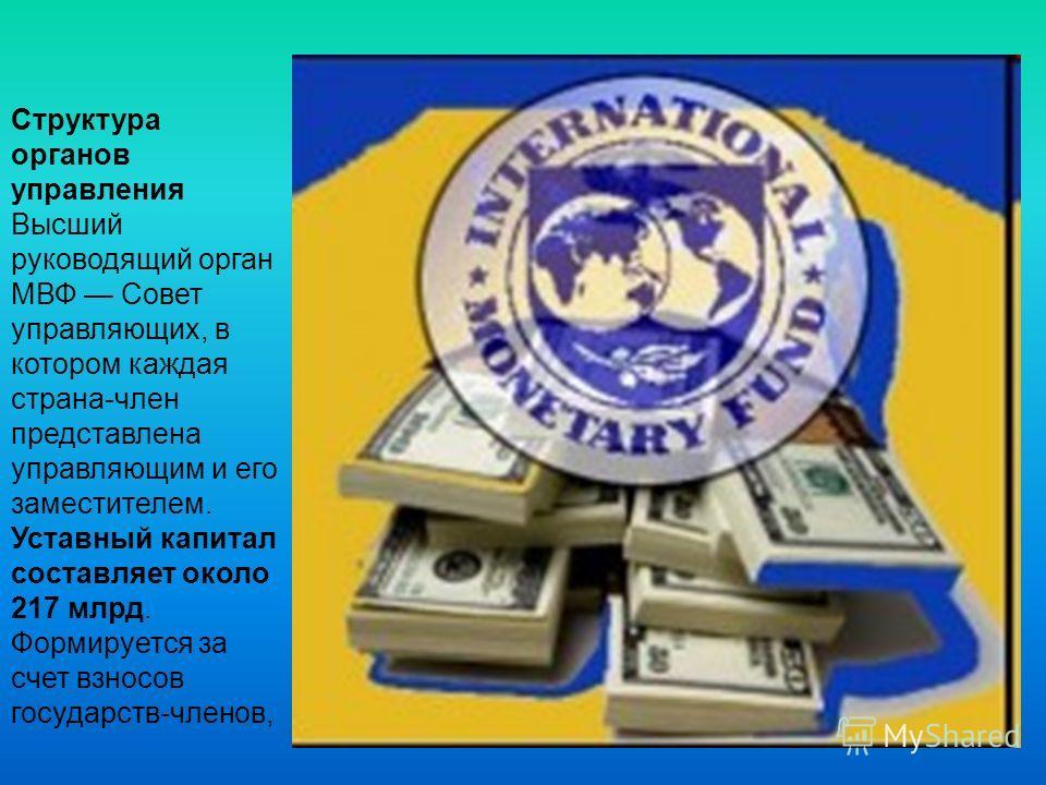 Структура органов управления Высший руководящий орган МВФ Совет управляющих, в котором каждая страна-член представлена управляющим и его заместителем. Уставный капитал составляет около 217 млрд. Формируется за счет взносов государств-членов,