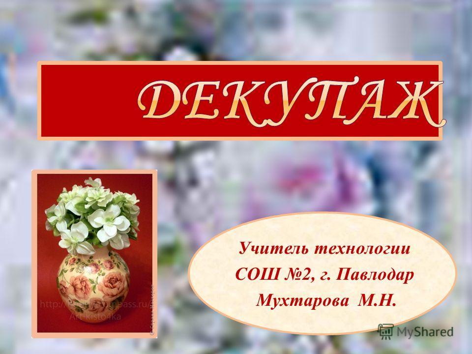Учитель технологии СОШ 2, г. Павлодар Мухтарова М.Н.