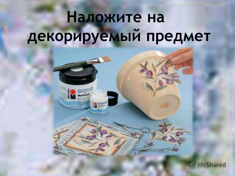 Наложите на декорируемый предмет